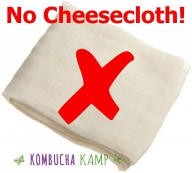 Cheesecloth is never recommended for brewing Kombucha, JUN, or Kefir
